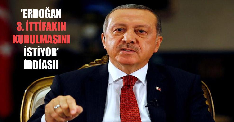 'Erdoğan 3. ittifakın kurulmasını istiyor' iddiası!