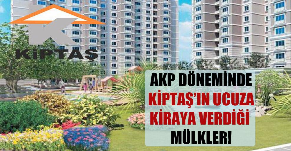 AKP döneminde Kiptaş'ın ucuza kiraya verdiği mülkler!