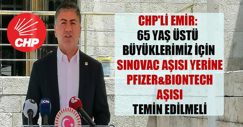 CHP'li Emir: 65 yaş üstü büyüklerimiz için Sinovac aşısı yerine Pfizer&Biontech aşısı temin edilmeli