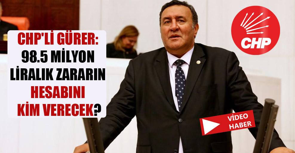 CHP'li Gürer: 98.5 milyon liralık zararın hesabını kim verecek?