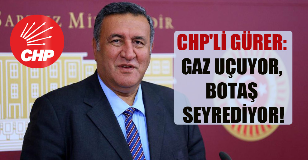 CHP'li Gürer: Gaz uçuyor, BOTAŞ seyrediyor!