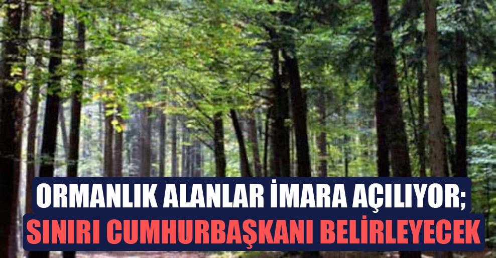 Ormanlık alanlar imara açılıyor; sınırı cumhurbaşkanı belirleyecek