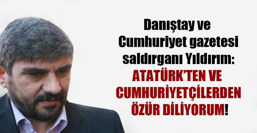 Danıştay ve Cumhuriyet gazetesi saldırganı Yıldırım: Atatürk'ten ve cumhuriyetçilerden özür diliyorum!