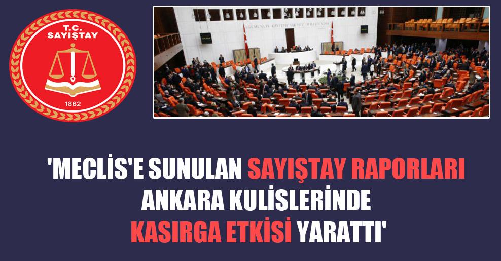 'Meclis'e sunulan Sayıştay raporları Ankara kulislerinde kasırga etkisi yarattı'