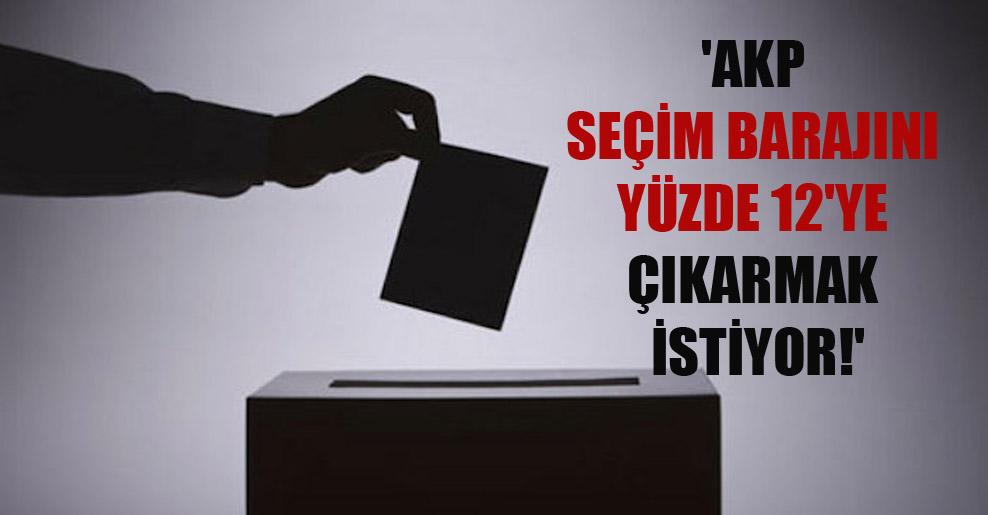 'AKP seçim barajını yüzde 12'ye çıkarmak istiyor!'