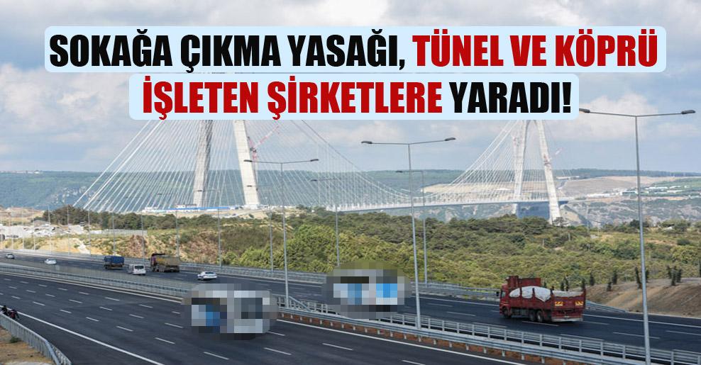 Sokağa çıkma yasağı, tünel ve köprü işleten şirketlere yaradı!