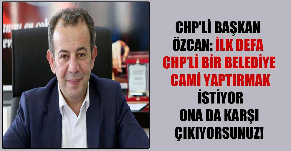 CHP'li Başkan Özcan: İlk defa CHP'li bir belediye cami yaptırmak istiyor ona da karşı çıkıyorsunuz!