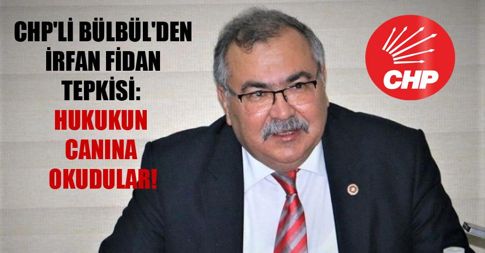 CHP'li Bülbül'den İrfan Fidan tepkisi: Hukukun canına okudular!