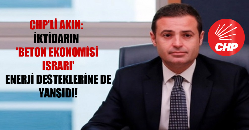 CHP'li Akın: İktidarın 'beton ekonomisi ısrarı' enerji desteklerine de yansıdı!