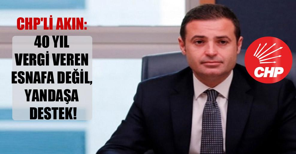 CHP'li Akın: 40 yıl vergi veren esnafa değil, yandaşa destek!