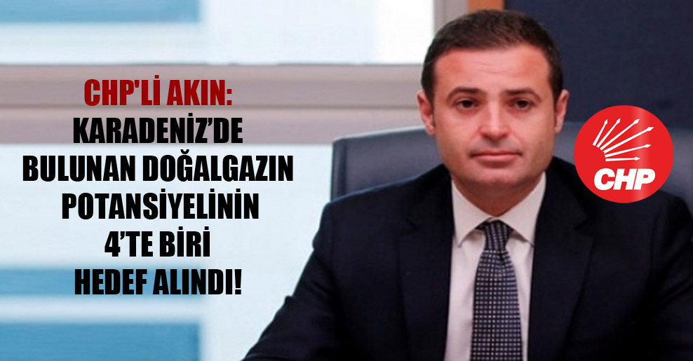 CHP'li Akın: Karadeniz'de bulunan doğalgazın potansiyelinin 4'te biri hedef alındı!