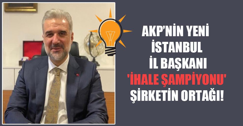 AKP'nin yeni İstanbul İl Başkanı 'ihale şampiyonu' şirketin ortağı!