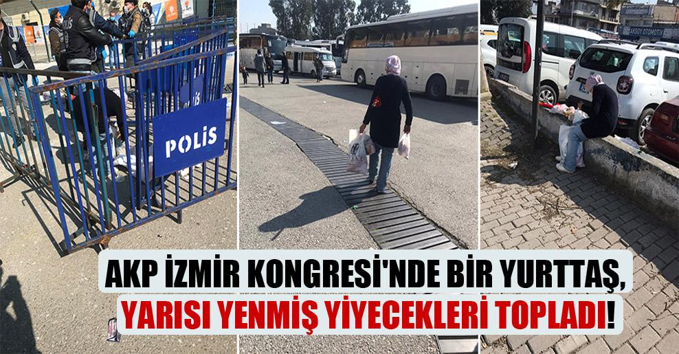AKP İzmir Kongresi'nde bir yurttaş, yarısı yenmiş yiyecekleri topladı!