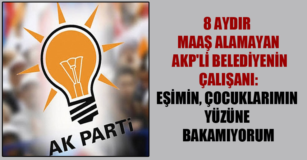 8 aydır maaş alamayan AKP'li belediyenin çalışanı: Eşimin, çocuklarımın yüzüne bakamıyorum