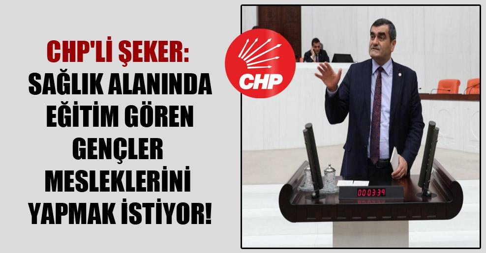 CHP'li Şeker: Sağlık alanında eğitim gören gençler mesleklerini yapmak istiyor!