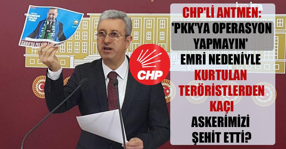 CHP'li Antmen: 'PKK'ya operasyon yapmayın' emri nedeniyle kurtulan teröristlerden kaçı askerimizi şehit etti?