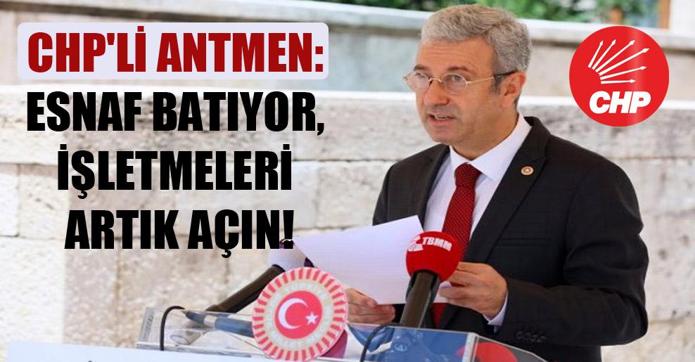 CHP'li Antmen: Esnaf batıyor, işletmeleri artık açın!