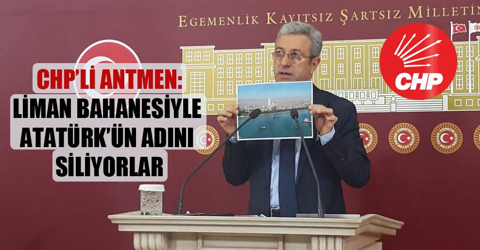 CHP'li Antmen: Liman bahanesiyle Atatürk'ün adını siliyorlar!