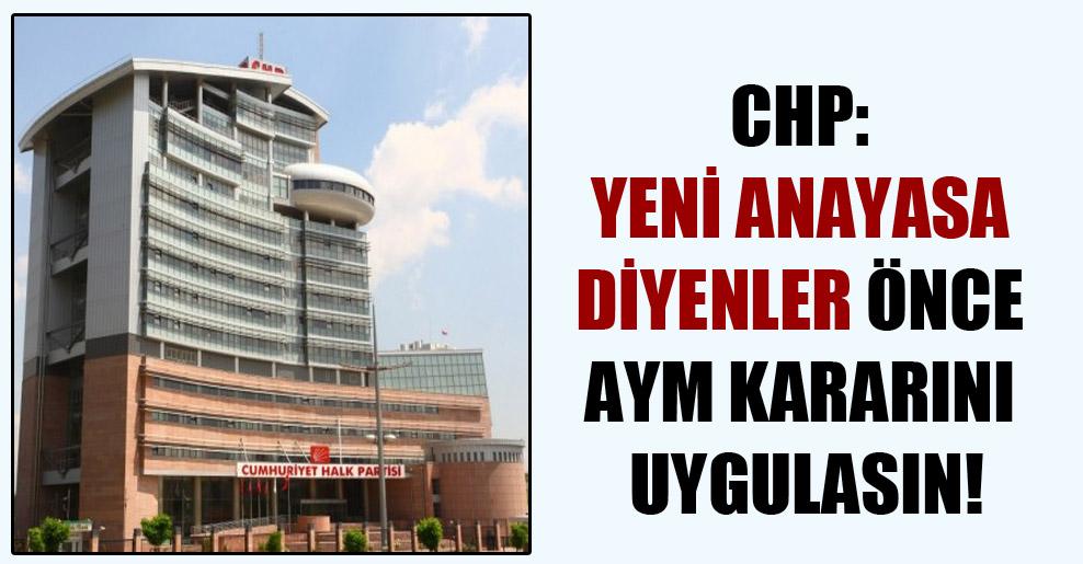 CHP: Yeni Anayasa diyenler önce AYM kararını uygulasın!