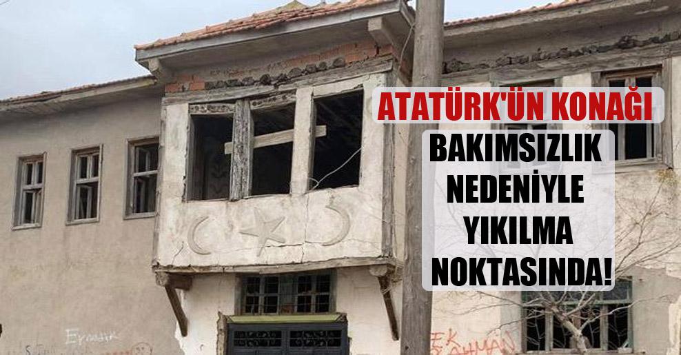 Atatürk'ün konağı bakımsızlık nedeniyle yıkılma noktasında!