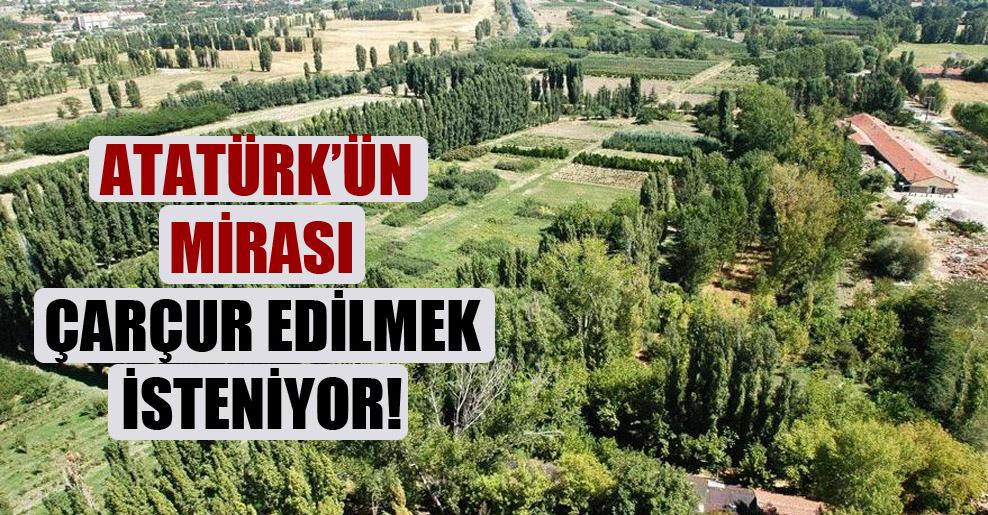 Atatürk'ün mirası çarçur edilmek isteniyor!