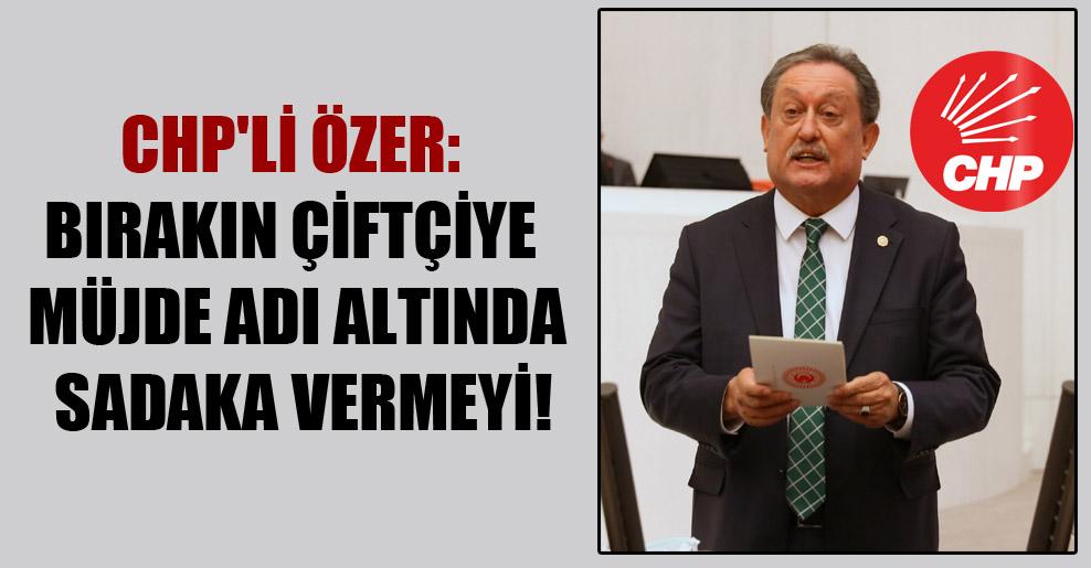 CHP'li Özer: Bırakın çiftçiye müjde adı altında sadaka vermeyi!
