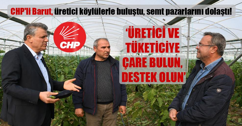 CHP'li Barut, üretici köylülerle buluştu, semt pazarlarını dolaştı!