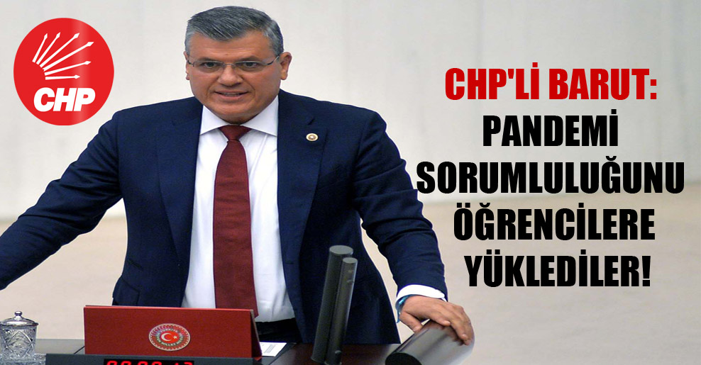 CHP'li Barut: Pandemi sorumluluğunu öğrencilere yüklediler!