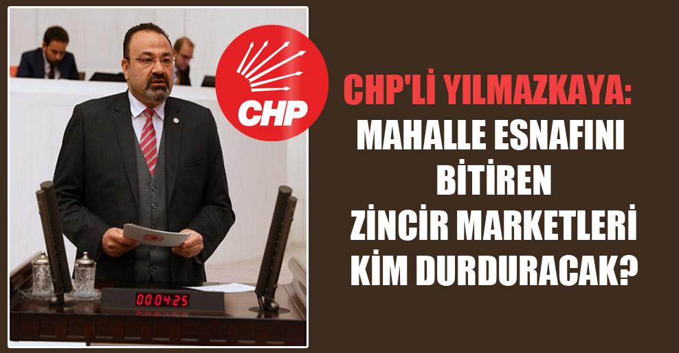 CHP'li Yılmazkaya: Mahalle esnafını bitiren zincir marketleri kim durduracak?
