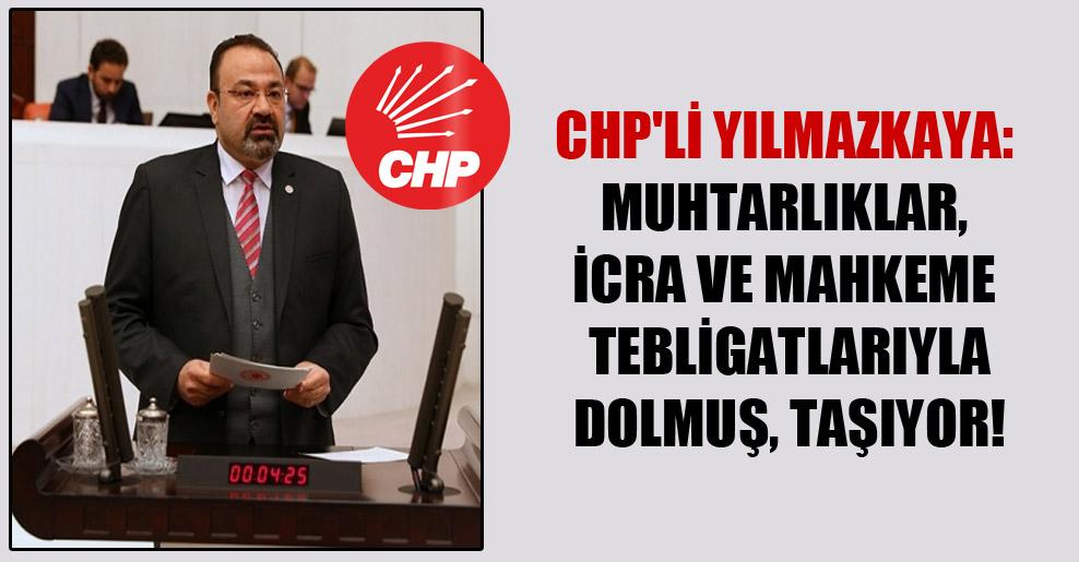 CHP'li Yılmazkaya: Muhtarlıklar, icra ve mahkeme tebligatlarıyla dolmuş, taşıyor!