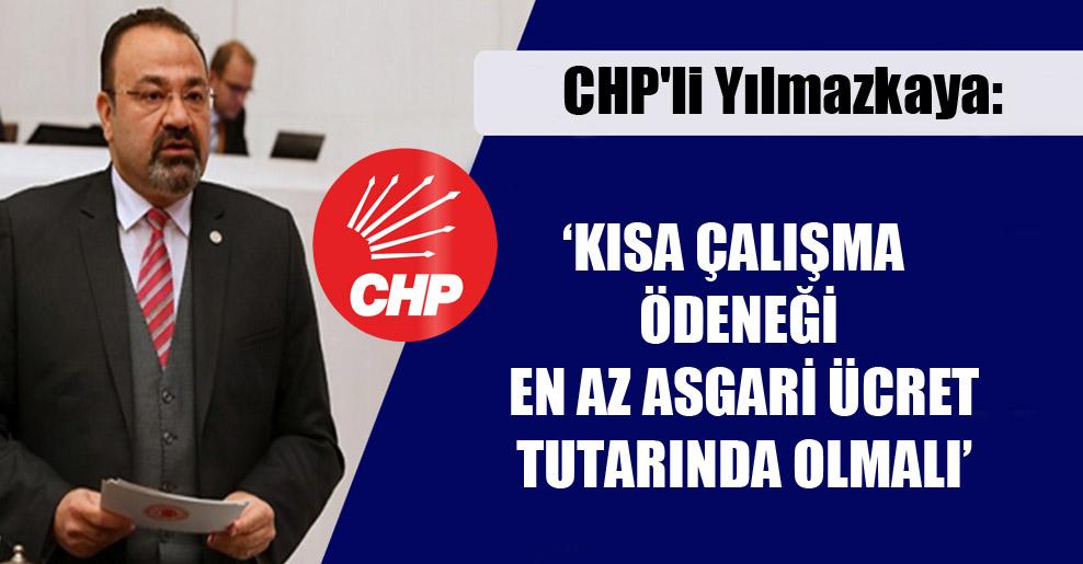 CHP'li Yılmazkaya: Kısa çalışma ödeneği en az asgari ücret tutarında olmalı!