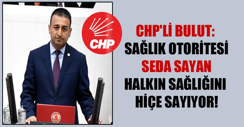 CHP'li Bulut: Sağlık otoritesi Seda Sayan halkın sağlığını hiçe sayıyor!