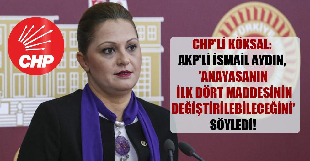 CHP'li Köksal: AKP'li İsmail Aydın, 'Anayasanın ilk dört maddesinin değiştirilebileceğini' söyledi!