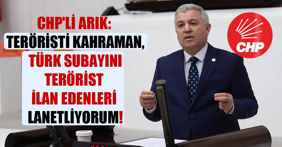 CHP'li Arık: Teröristi kahraman, Türk subayını terörist ilan edenleri lanetliyorum!