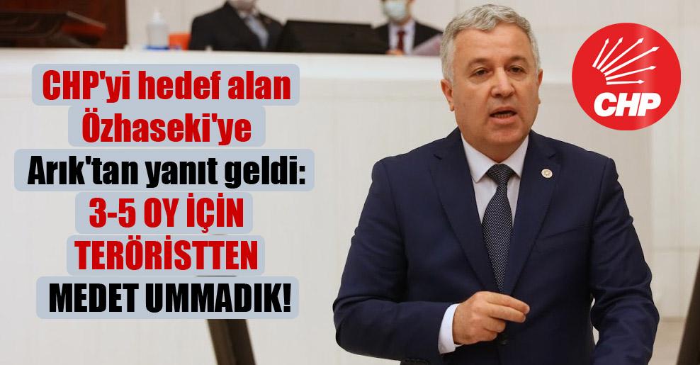 CHP'yi hedef alan Özhaseki'ye Arık'tan yanıt geldi: 3-5 oy için teröristten medet ummadık!