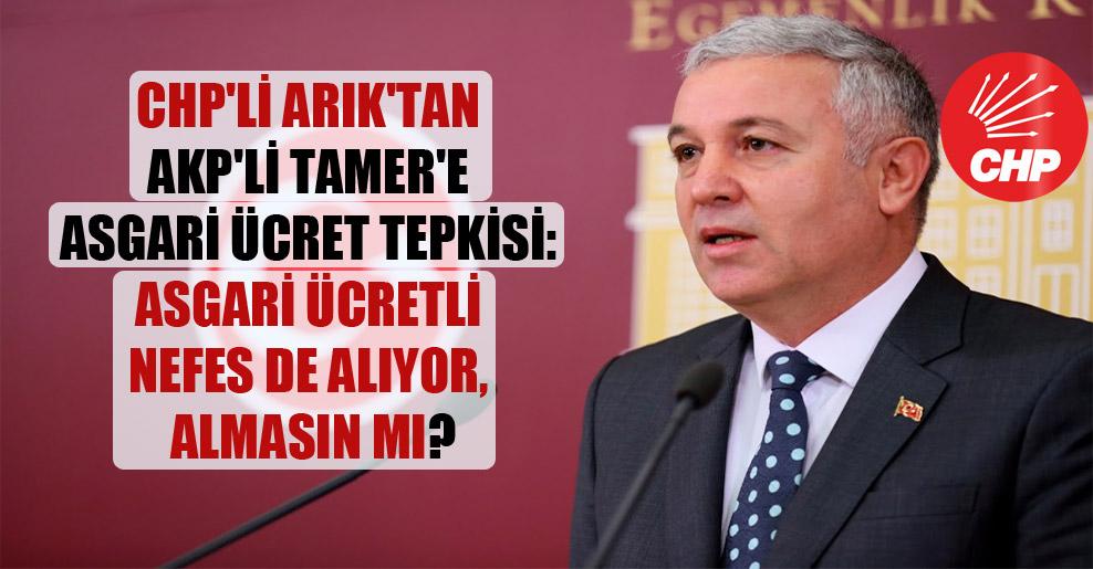 CHP'li Arık'tan AKP'li Tamer'e asgari ücret tepkisi: Asgari ücretli nefes de alıyor, almasın mı?