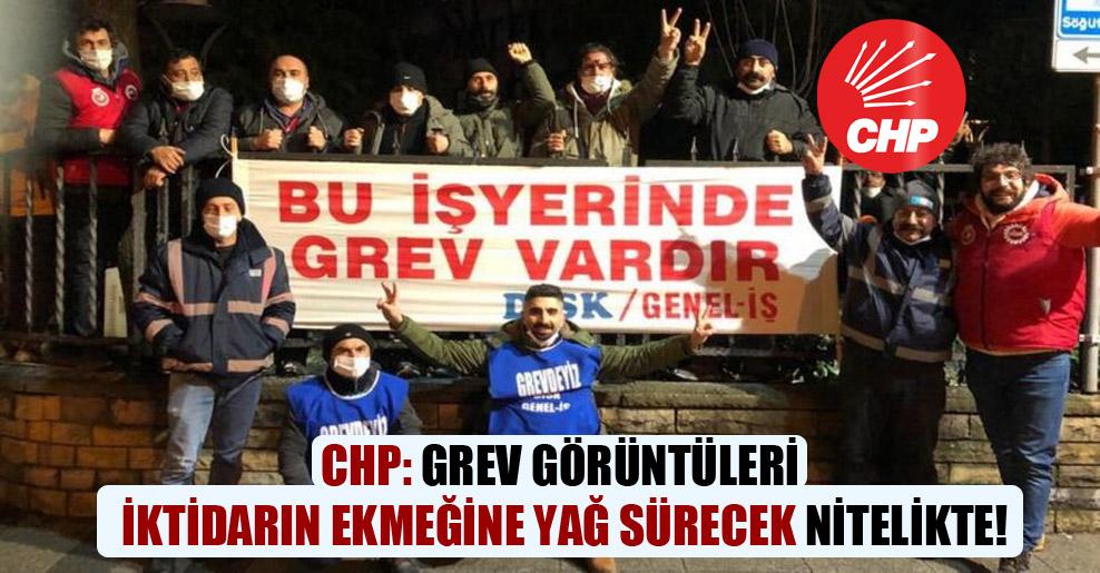 CHP: Grev görüntüleri iktidarın ekmeğine yağ sürecek nitelikte!
