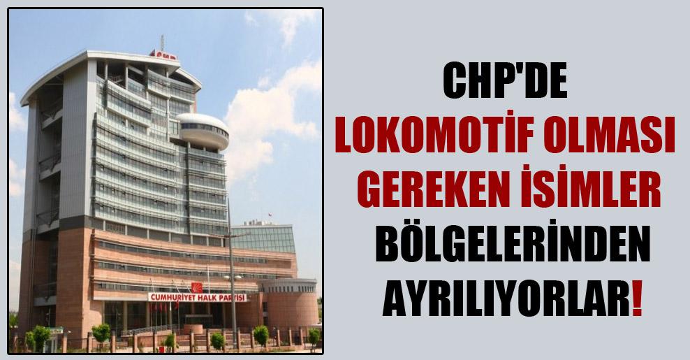 CHP'de lokomotif olması gereken isimler bölgelerinden ayrılıyorlar!