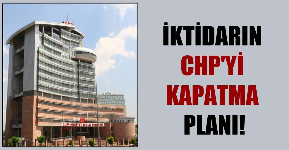 İktidarın CHP'yi kapatma planı!