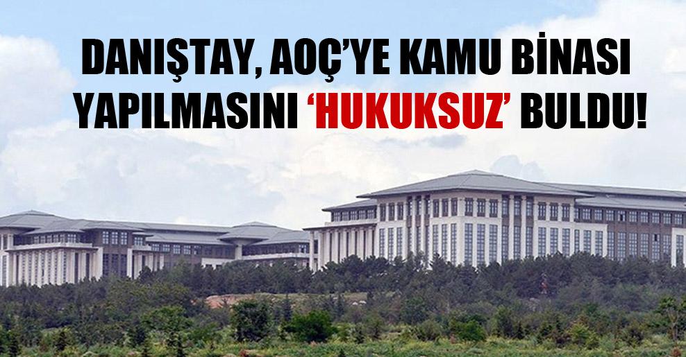 Danıştay, AOÇ'ye kamu binası yapılmasını 'hukuksuz' buldu!