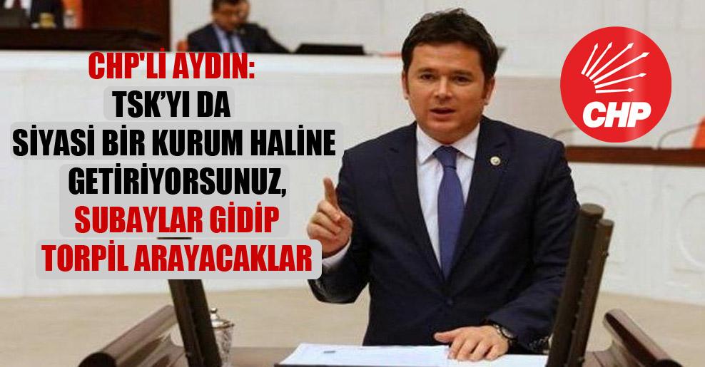 CHP'li Aydın: TSK'yı da siyasi bir kurum haline getiriyorsunuz, subaylar gidip torpil arayacaklar!