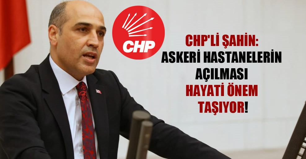 CHP'li Şahin: Askeri hastanelerin açılması hayati önem taşıyor!