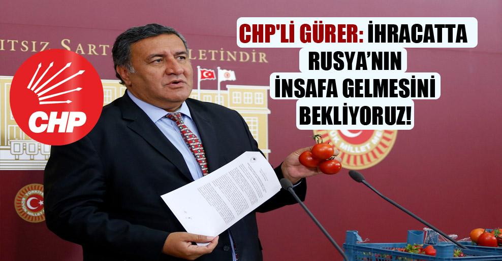 CHP'li Gürer: İhracatta Rusya'nın insafa gelmesini bekliyoruz!