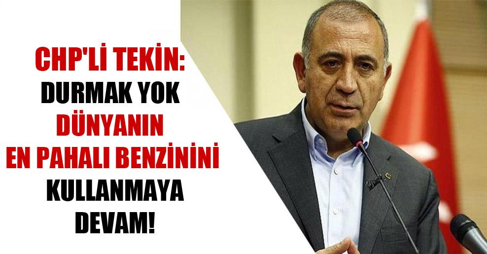CHP'li Tekin: Durmak yok dünyanın en pahalı benzinini kullanmaya devam!