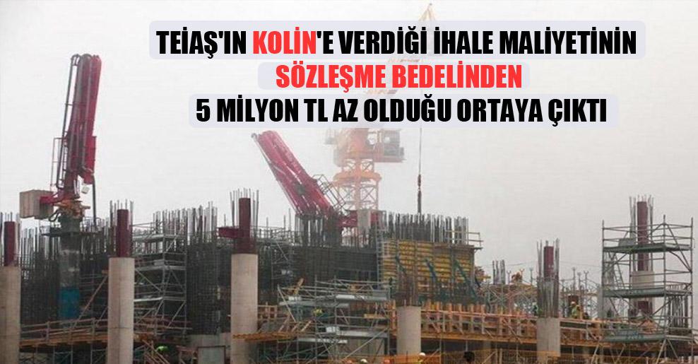 TEİAŞ'ın Kolin'e verdiği ihale maliyetinin sözleşme bedelinden 5 milyon TL az olduğu ortaya çıktı