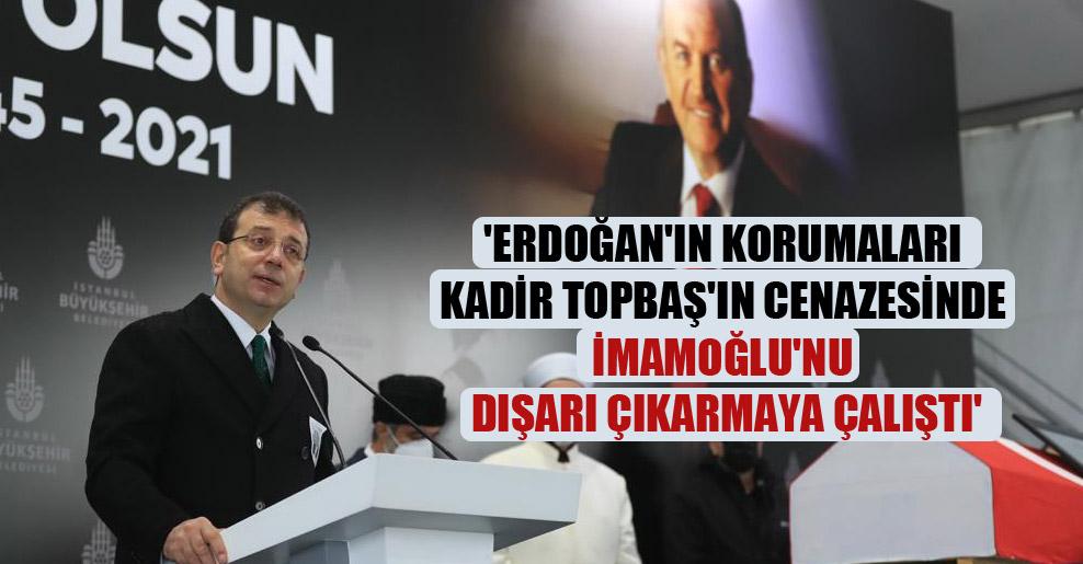 'Erdoğan'ın korumaları Kadir Topbaş'ın cenazesinde İmamoğlu'nu dışarı çıkarmaya çalıştı'