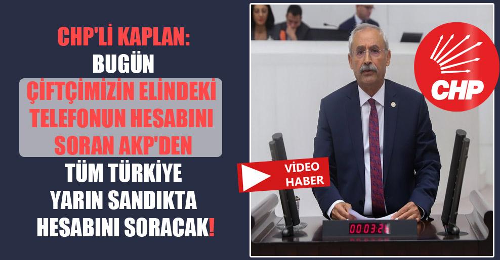 CHP'li Kaplan: Bugün çiftçimizin elindeki telefonun hesabını soran AKP'den tüm Türkiye yarın sandıkta hesabını soracak!