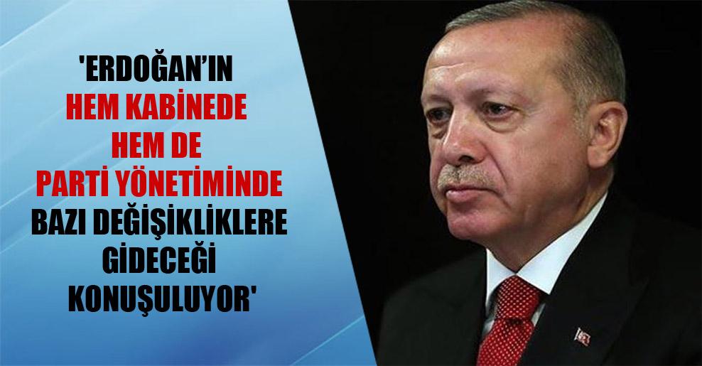 'Erdoğan'ın hem kabinede hem de parti yönetiminde bazı değişikliklere gideceği konuşuluyor'