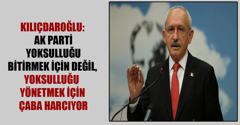 Kılıçdaroğlu: AK Parti yoksulluğu bitirmek için değil, yoksulluğu yönetmek için çaba harcıyor