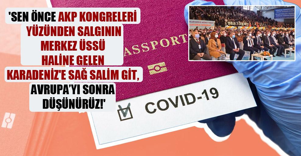 'Sen önce AKP kongreleri yüzünden salgının merkez üssü haline gelen Karadeniz'e sağ salim git, Avrupa'yı sonra düşünürüz!'